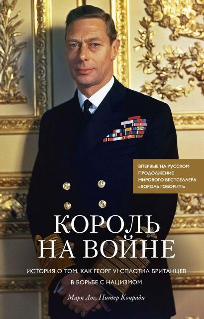 """Король на войне. История о том, как Георг VI сплотил британцев в борьбе с нацизмом. Продолжение книги """"Король говорит!"""" - фото 1"""