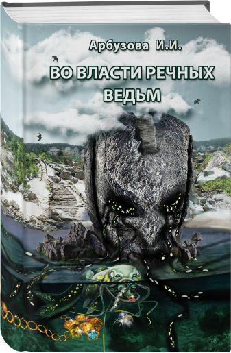 Ирина Арбузова - Во власти речных ведьм обложка книги
