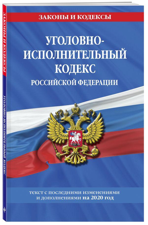 Уголовно-исполнительный кодекс Российской Федерации: текст с изменениями на 2020 год