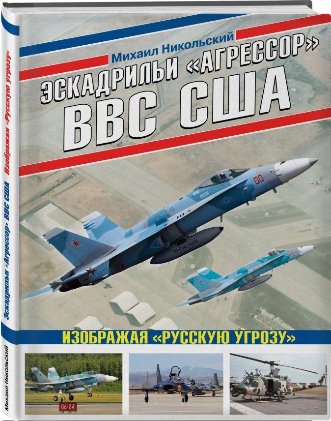 Михаил Никольский - Эскадрильи «Агрессор» ВВС США: Изображая «Русскую угрозу» обложка книги
