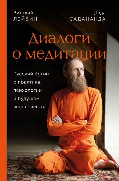 Диалоги о медитации. Русский йогин о практике, психологии и будущем человечества - фото 1