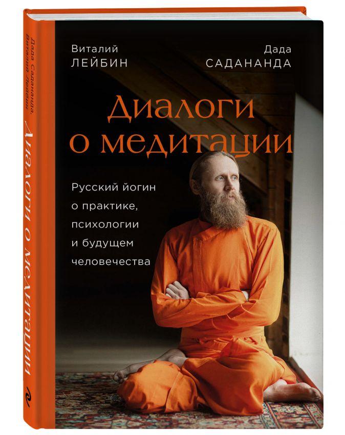 Дада Садананда, Виталий Лейбин - Диалоги о медитации. Русский йогин о практике, психологии и будущем человечества обложка книги