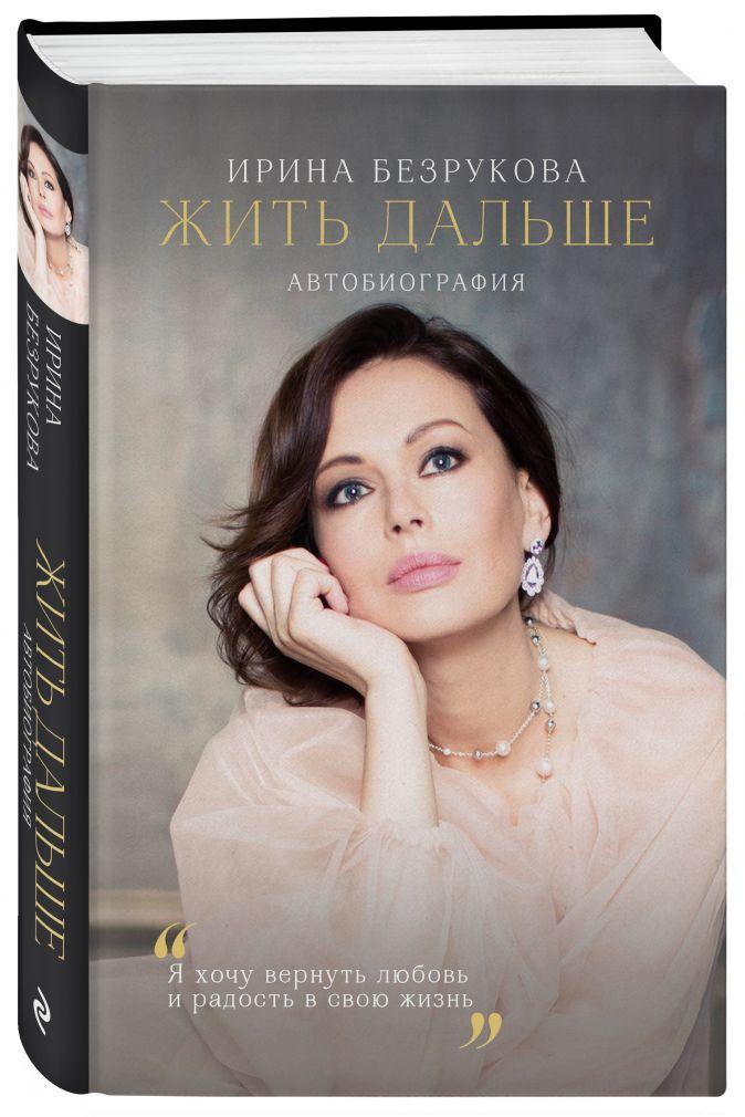 Ирина Безрукова - Жить дальше. Автобиография обложка книги