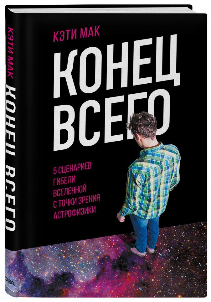 Кэти Мак - Конец всего: 5 сценариев гибели Вселенной с точки зрения астрофизики обложка книги