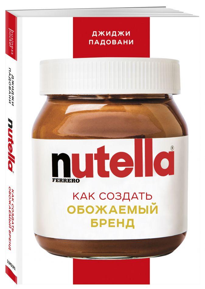 Джиджи Падовани - Nutella. Как создать обожаемый бренд обложка книги