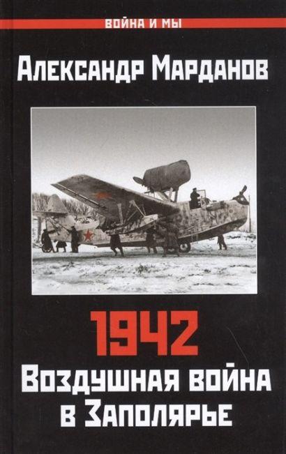 1942: Воздушная война в Заполярье. Книга Первая (1 января - 30 июня) - фото 1