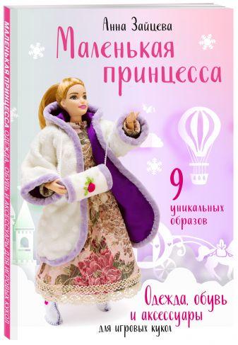 Анна Зайцева - Маленькая принцесса. Одежда, обувь и аксессуары для игровых кукол обложка книги