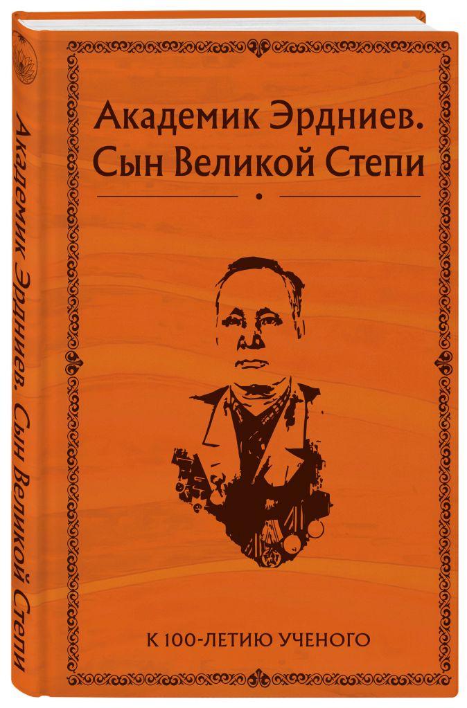 Эрдниев Б.П. - Академик Эрдниев. Сын Великой степи обложка книги