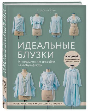 Штефани Крот - Идеальныe блузки. Инновационные выкройки на любую фигуру. Моделирование и инструкции по пошиву обложка книги