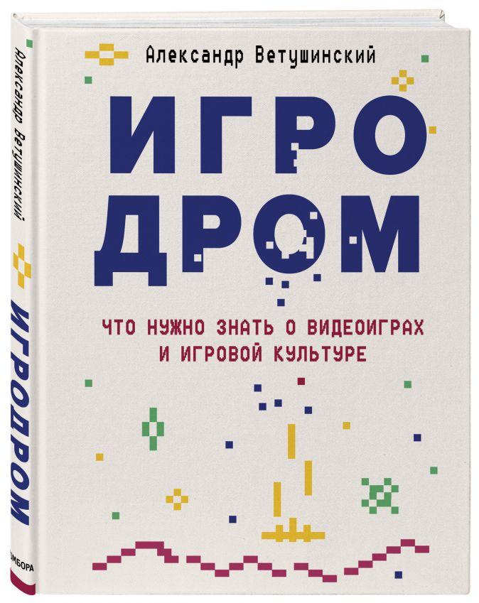 Александр Ветушинский - Игродром. Что нужно знать о видеоиграх, игровой культуре и философии обложка книги