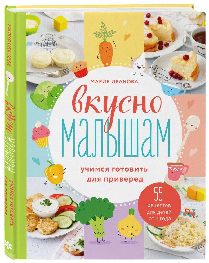 Мария Иванова - Вкусно малышам. Учимся готовить для приверед. 55 рецептов для детей от 1 года обложка книги
