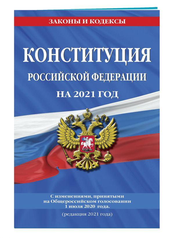 Конституция Российской Федерации с изменениями, принятыми на Общероссийском голосовании 1 июля 2020 г. (редакция 2021 г.)