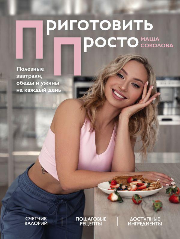 Соколова Маша Приготовить просто. Полезные завтраки, обеды и ужины на каждый день