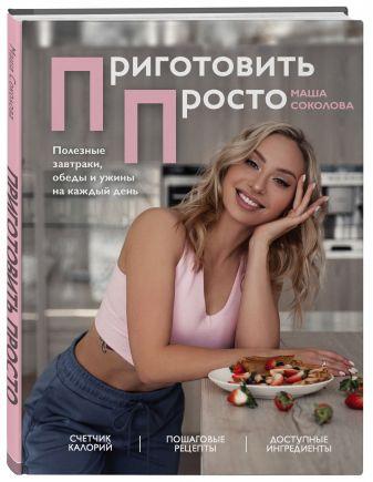 Мария Соколова - Приготовить просто. Полезные завтраки, обеды и ужины на каждый день обложка книги