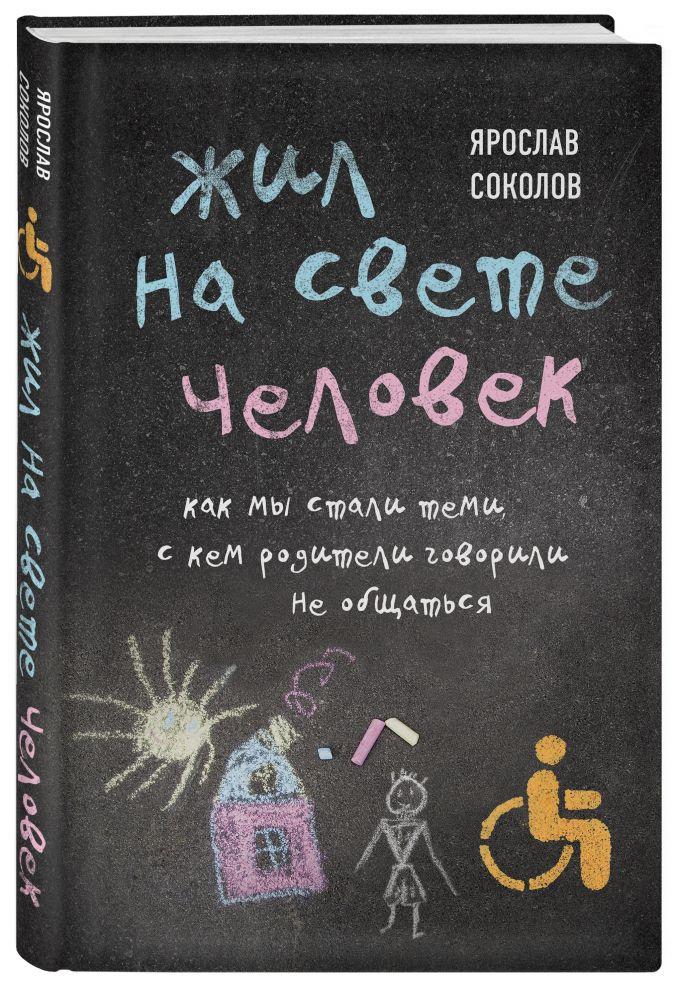 Ярослав Соколов - Жил на свете человек. Как мы стали теми, с кем родители говорили не общаться обложка книги