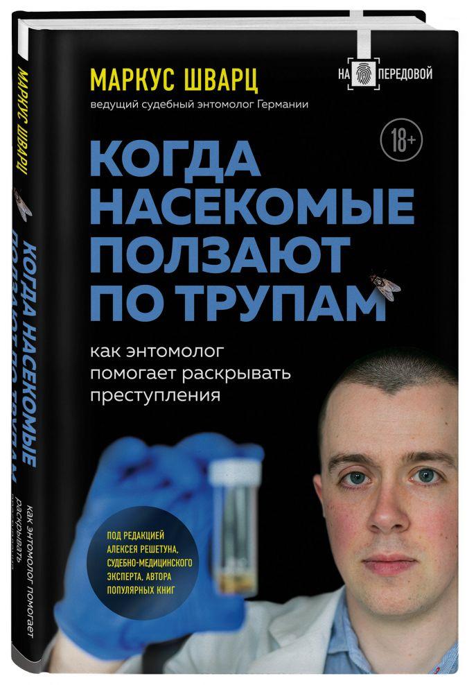 Маркус Шварц - Когда насекомые ползают по трупам: как энтомолог помогает раскрывать преступления обложка книги
