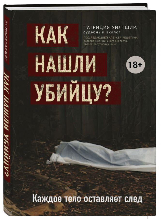 Патриция Уилтшир - Как нашли убийцу? Каждое тело оставляет след обложка книги