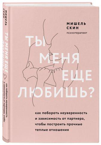 Мишель Скин - Ты меня еще любишь? Как побороть неуверенность и зависимость от партнера, чтобы построить прочные теплые отношения обложка книги