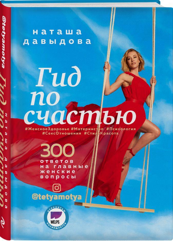 Наташа Давыдова - Гид по счастью. 300 ответов на главные женские вопросы. #ЖенскоеЗдоровье #Материнство #Психология #СексОтношения #СтильКрасота обложка книги