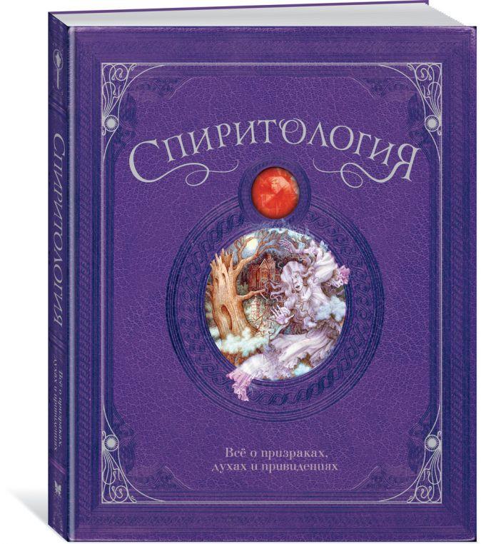 Спиритология. Всё о призраках, духах и привидениях