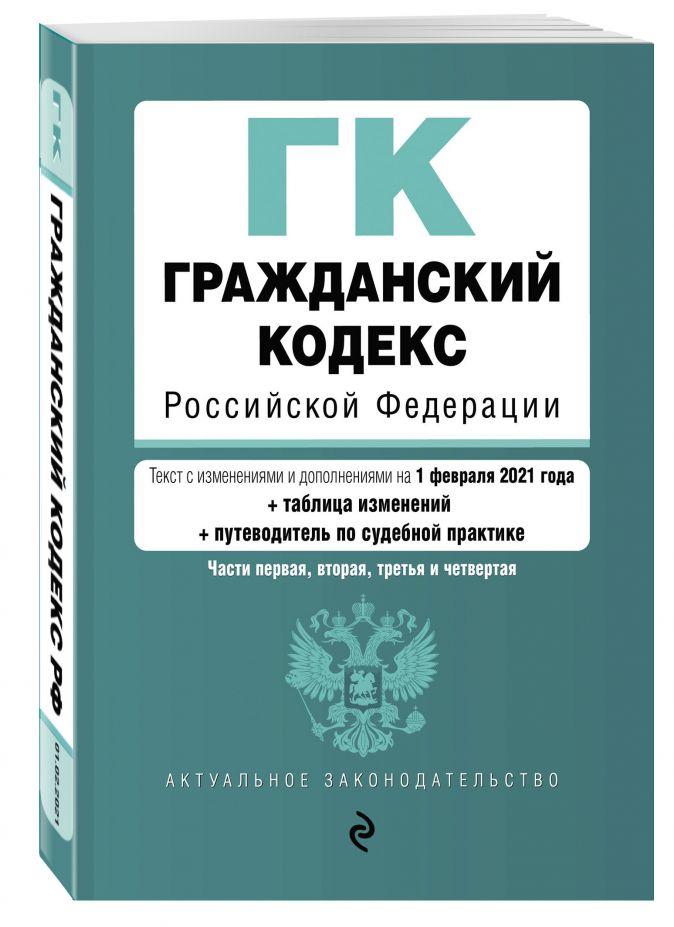 Гражданский кодекс Российской Федерации. Части 1, 2, 3 и 4. Текст с изм. и доп. на 1 февраля 2021 года (+ таблица изменений) (+ путеводитель по судебной практике)