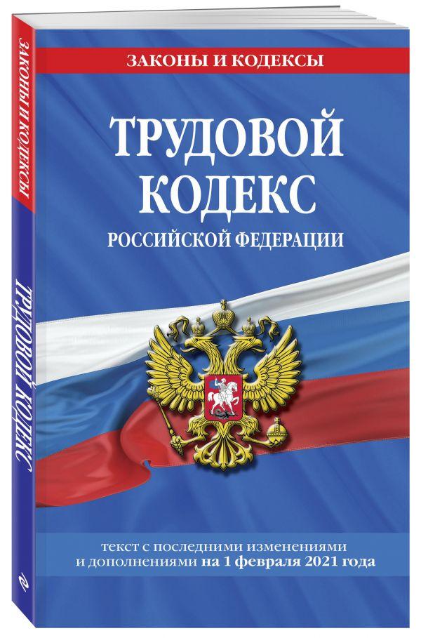 Трудовой кодекс Российской Федерации: текст с посл. изм. и доп. на 1 февраля 2021 г.
