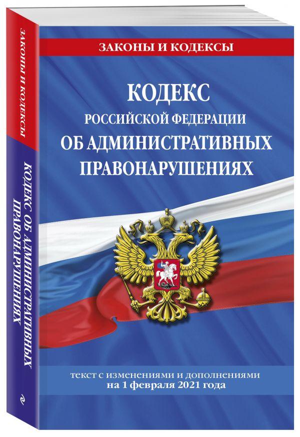 Кодекс РФ об административных правонарушениях (КоАП РФ): текст с изм. на 1 февраля 2021 г.