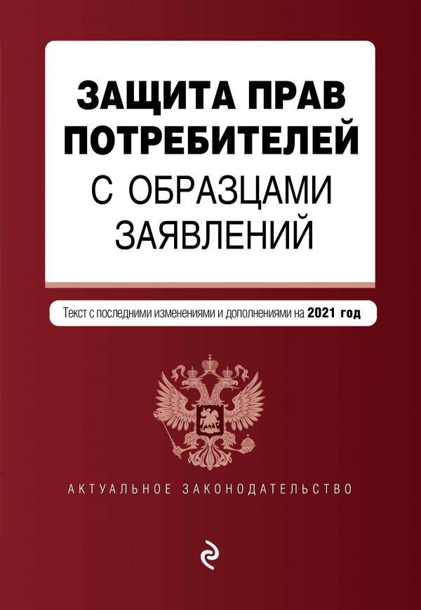 Защита прав потребителей с образцами заявлений. Текст с изм. на 2021 г.