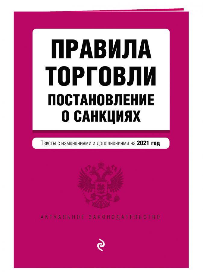 Правила торговли. Постановление о санкциях. Тексты с изм. и доп. на 2021 год
