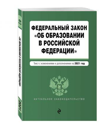 """Федеральный закон """"Об образовании в Российской Федерации"""". Текст с изм. на 2021 год"""