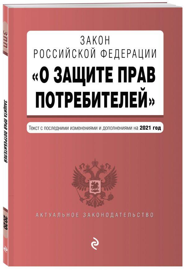 Закон РФ О защите прав потребителей. Текст с изм. и доп. на 2021 год правила торговли постановление о санкциях тексты с изм и доп на 2021 год