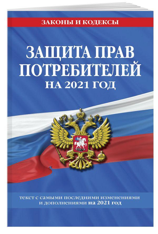 """Закон РФ """"О защите прав потребителей"""": текст с изм. и доп. на 2021 г."""