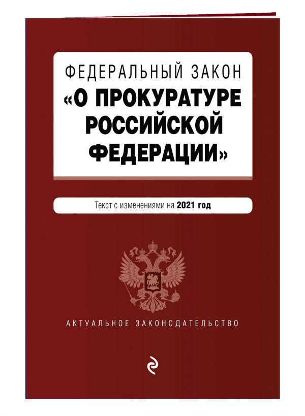 """Федеральный закон """"О прокуратуре Российской Федерации"""". Текст с изм. и доп. на 2021 г."""