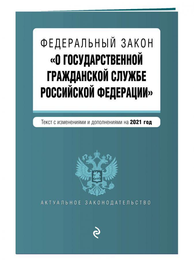 """Федеральный закон """"О государственной гражданской службе Российской Федерации"""". Текст с изм. и доп. на 2021 г."""