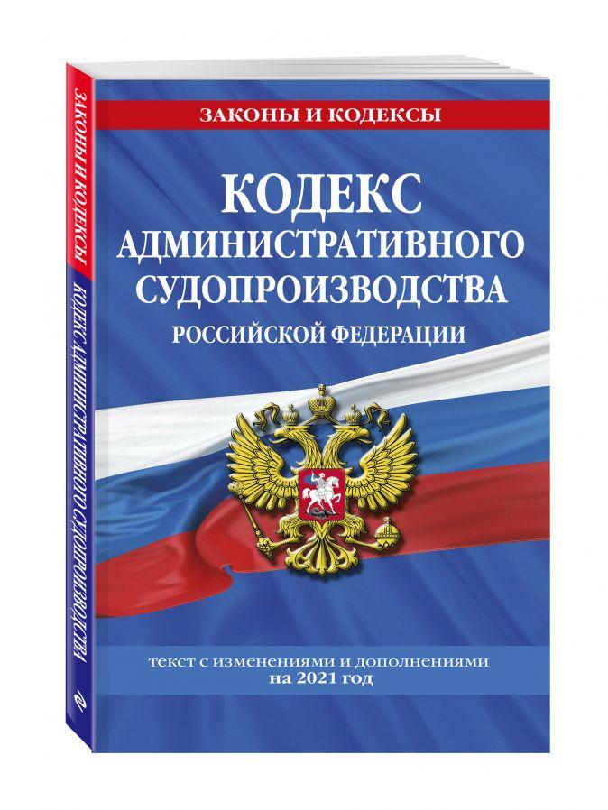 Кодекс административного судопроизводства РФ: текст с изм. и доп. на 2021 г.