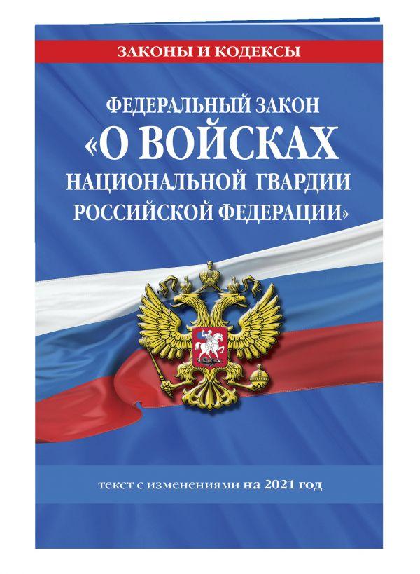 Федеральный закон «О войсках национальной гвардии Российской Федерации»: текст с изм. на 2021 год