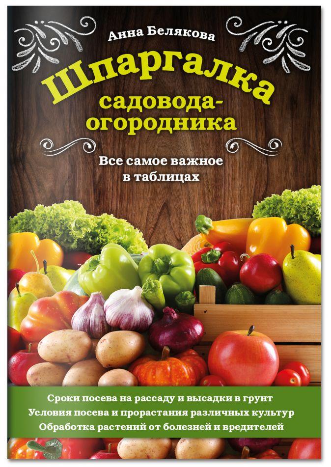 Анна Белякова - Шпаргалка садовода-огородника. Все самое важное в таблицах обложка книги