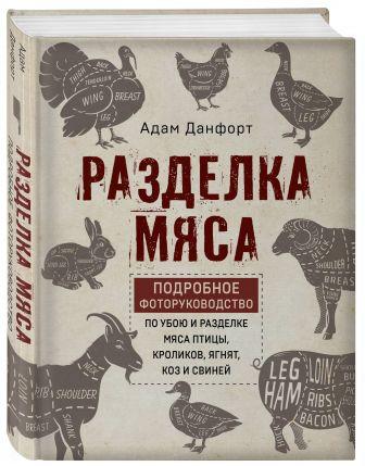 Данфорт А. - Разделка мяса. Подробное фоторуководство по убою и разделке мяса птицы, кроликов, ягнят, коз и свиней (книга в суперобложке) обложка книги