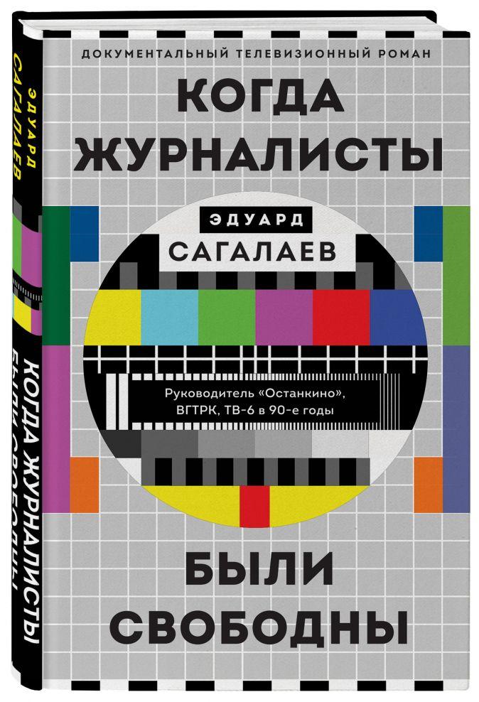Эдуард Сагалаев - Когда журналисты были свободны: Документальный телевизионный роман обложка книги