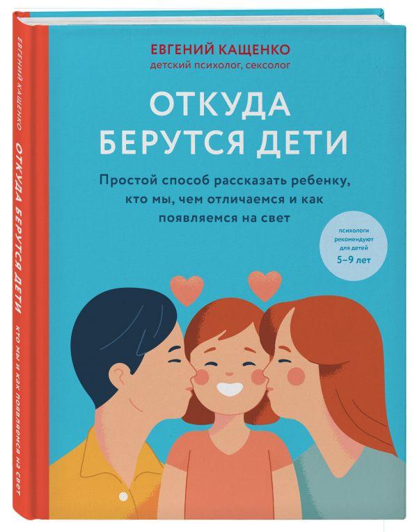 Кащенко Евгений Августович Откуда берутся дети. Простой способ рассказать ребенку, кто мы, чем отличаемся и как появляемся на свет