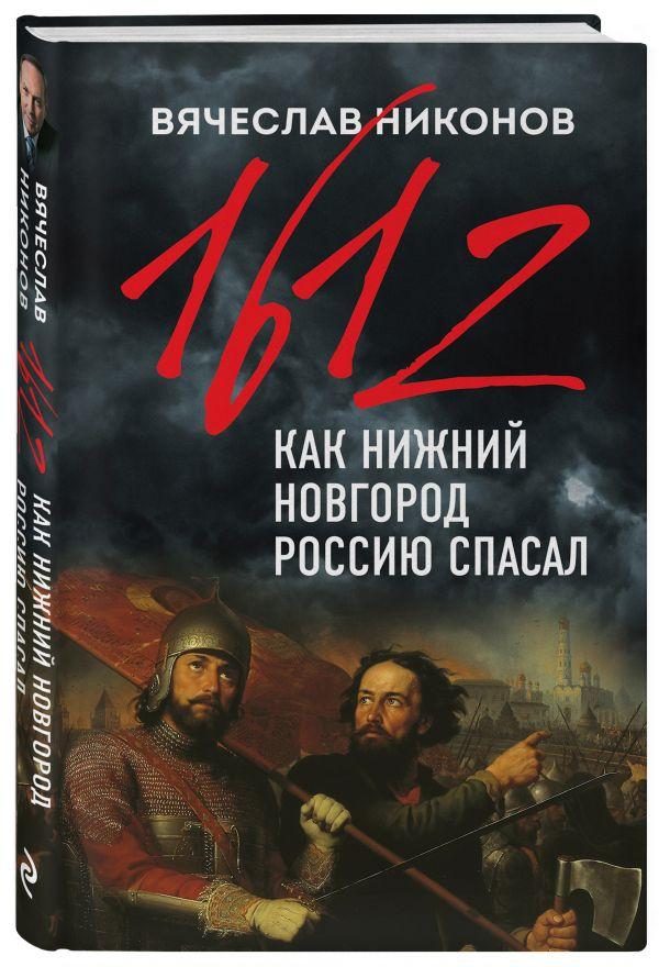Никонов Вячеслав Алексеевич 1612-й. Как Нижний Новгород Россию спасал