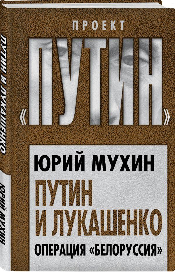 Мухин Юрий Игнатьевич Путин и Лукашенко. Операция «Белоруссия»