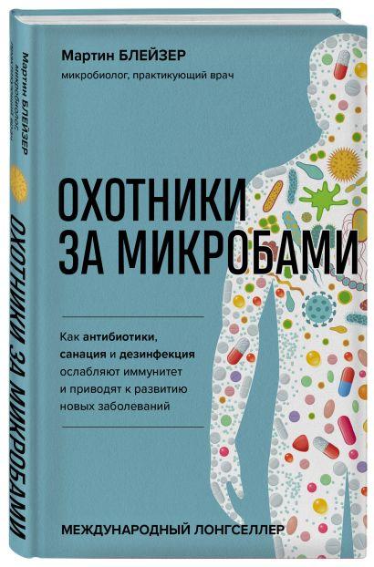 Охотники за микробами. Как антибиотики, санация и дезинфекция ослабляют иммунитет и приводят к развитию новых заболеваний - фото 1