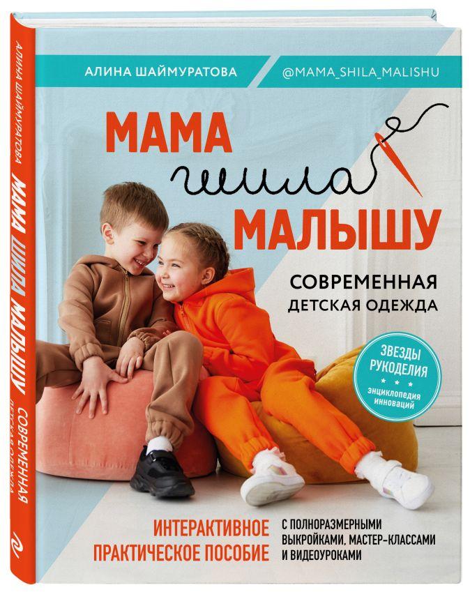 Алина Шаймуратова - Мама шила малышу. Современная детская одежда. Интерактивное практическое пособие с выкройками, мастер-классами и видеоуроками обложка книги