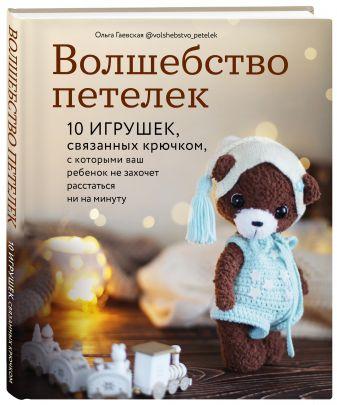 Ольга Гаевская - Волшебство петелек. 10 игрушек, связанных крючком, с которыми ваш ребенок не захочет расстаться ни на минуту обложка книги