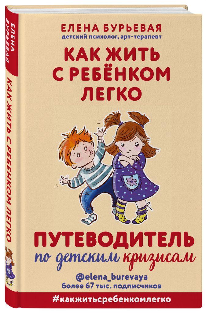 Елена Бурьевая - Как жить с ребёнком легко. Путеводитель по детским кризисам обложка книги