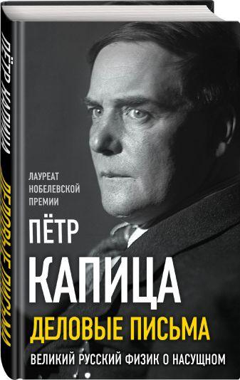 Петр Капица - Деловые письма. Великий русский физик о насущном обложка книги