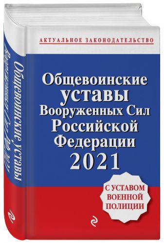Общевоинские уставы Вооруженных сил Российской Федерации с Уставом военной полиции. Тексты с изм. и доп. на 2021 год
