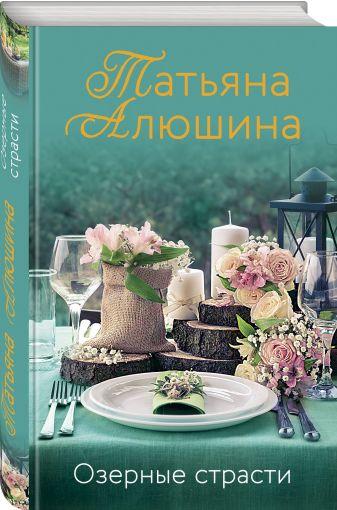 Татьяна Алюшина - Озерные страсти обложка книги