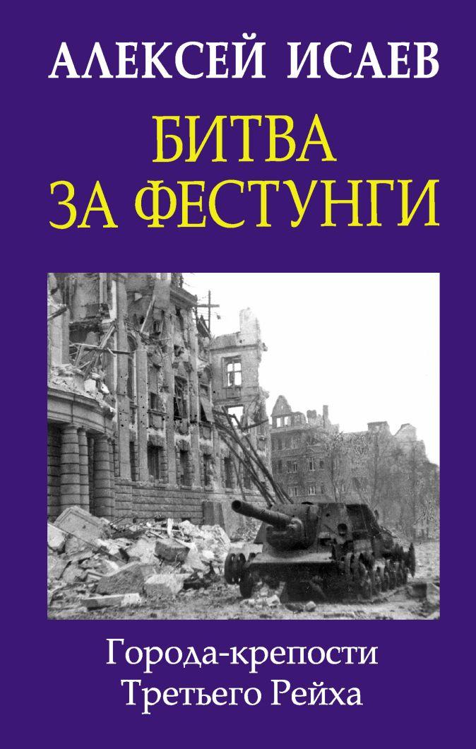 Исаев А.В. - Битва за фестунги. Города-крепости Третьего Рейха обложка книги